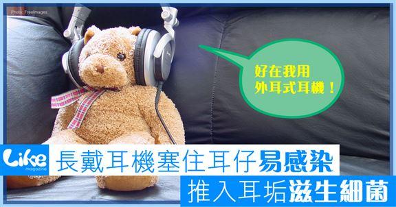 長戴耳機塞住耳仔易感染    推入耳垢滋生細菌
