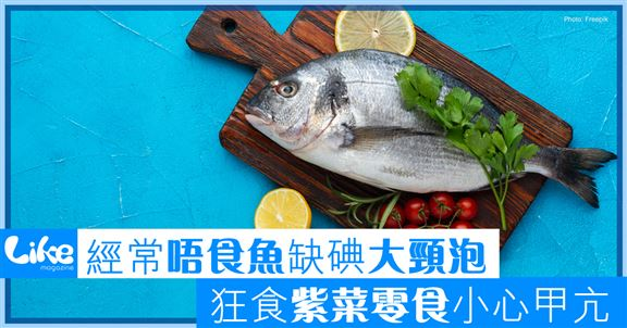 經常唔食魚缺碘大頸泡                              狂食紫菜零食小心甲亢
