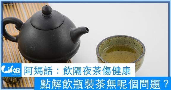 阿媽話:飲隔夜茶傷健康|點解飲瓶裝茶無呢個問題?