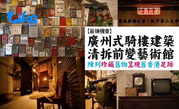 【最後機會】廣州式騎樓建築清拆前變藝術館│陳列珍藏舊物呈現舊香港足跡